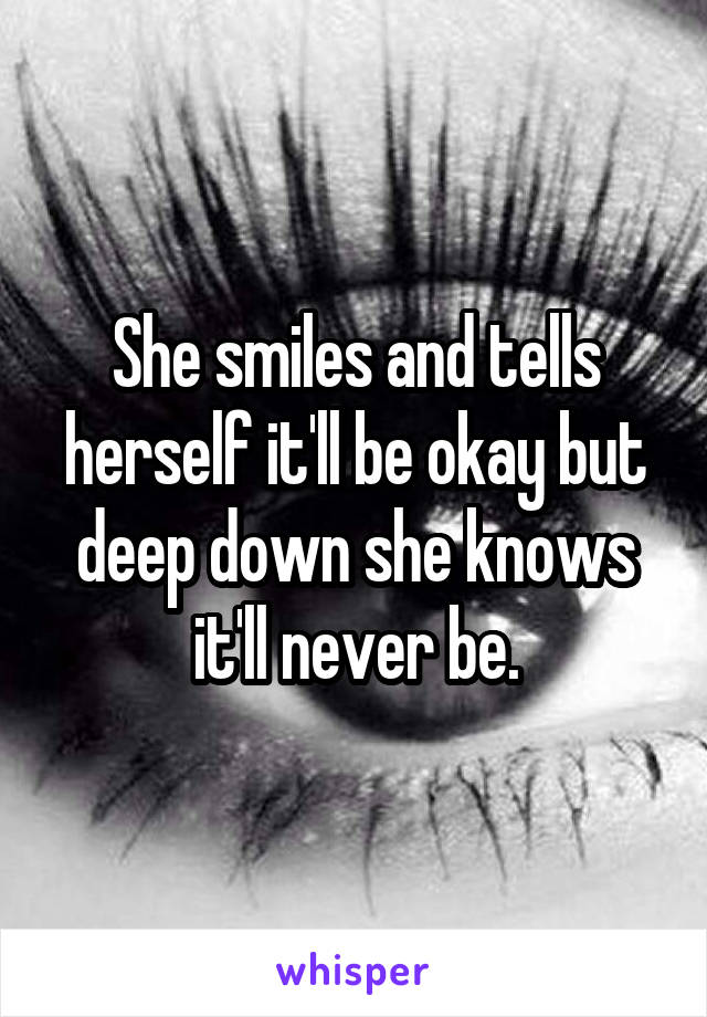She smiles and tells herself it'll be okay but deep down she knows it'll never be.