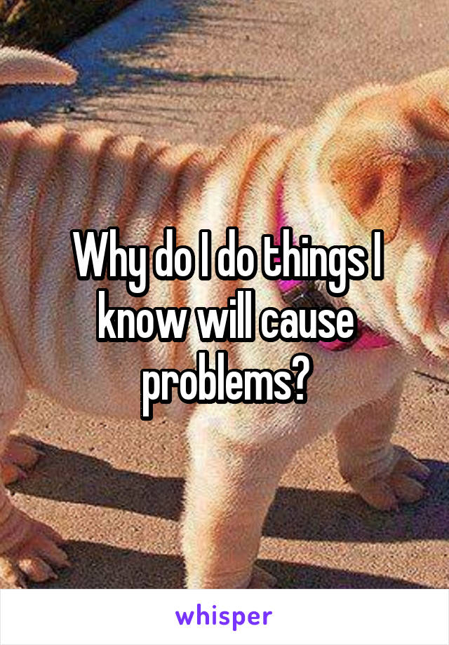Why do I do things I know will cause problems?