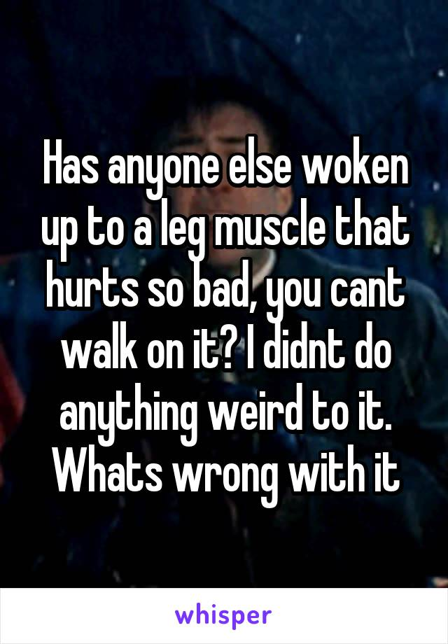 Has anyone else woken up to a leg muscle that hurts so bad, you cant walk on it? I didnt do anything weird to it. Whats wrong with it
