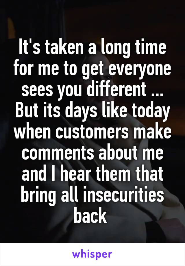 It's taken a long time for me to get everyone sees you different ... But its days like today when customers make comments about me and I hear them that bring all insecurities back