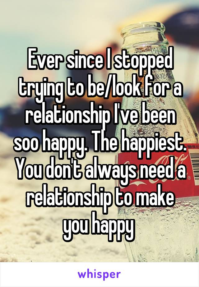 Ever since I stopped trying to be/look for a relationship I've been soo happy. The happiest. You don't always need a relationship to make you happy