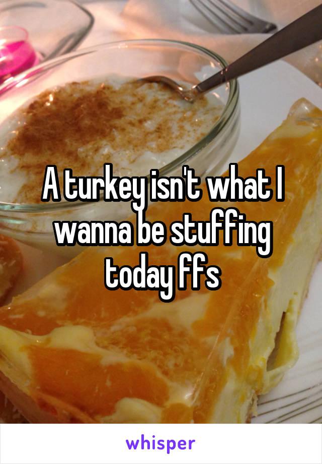 A turkey isn't what I wanna be stuffing today ffs