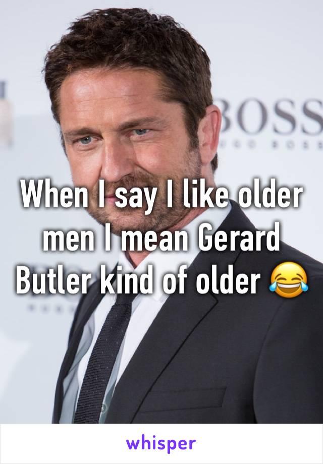 When I say I like older men I mean Gerard Butler kind of older 😂