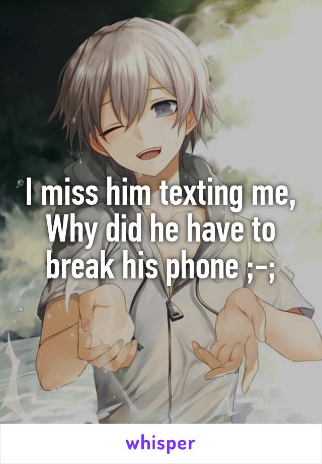 I miss him texting me, Why did he have to break his phone ;-;