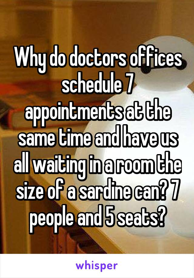 Why do doctors offices schedule 7 appointments at the same time and have us all waiting in a room the size of a sardine can? 7 people and 5 seats?