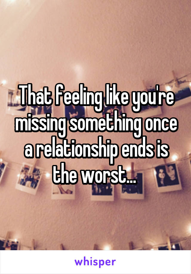 That feeling like you're missing something once a relationship ends is the worst...