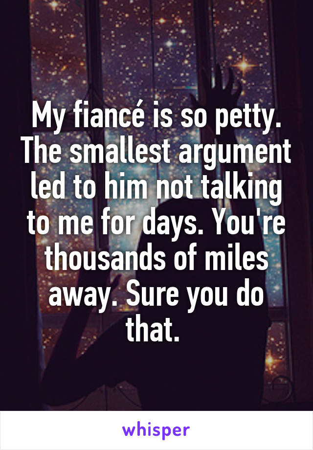 My fiancé is so petty. The smallest argument led to him not talking to me for days. You're thousands of miles away. Sure you do that.