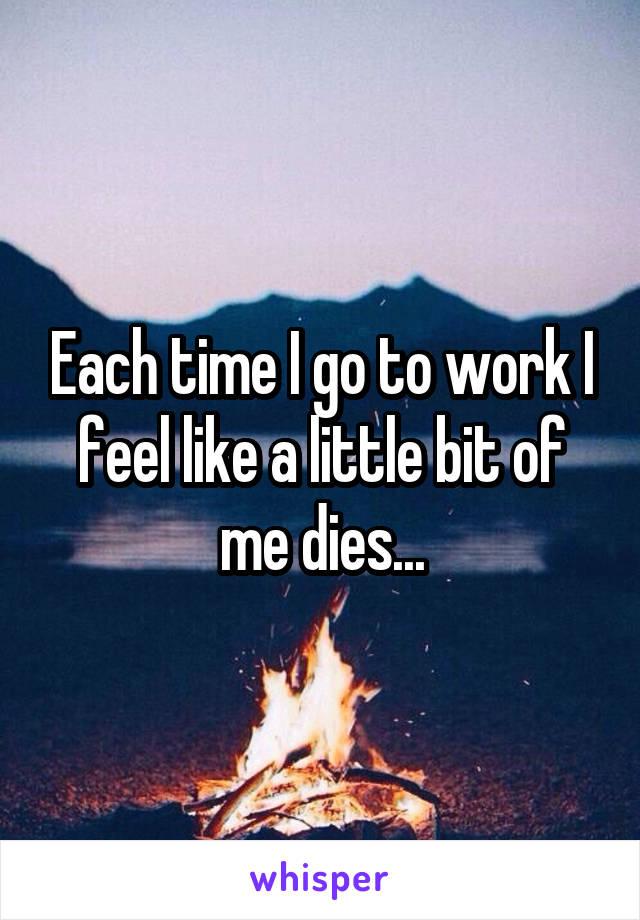 Each time I go to work I feel like a little bit of me dies...