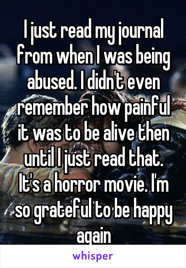 I just read my journal from when I was being abused. I didn't even remember how painful it was to be alive then until I just read that. It's a horror movie. I'm so grateful to be happy again