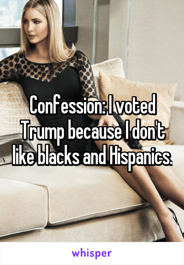 Confession: I voted Trump because I don't like blacks and Hispanics.