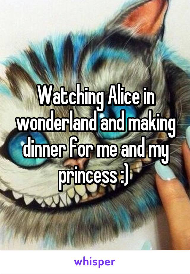 Watching Alice in wonderland and making dinner for me and my princess :)