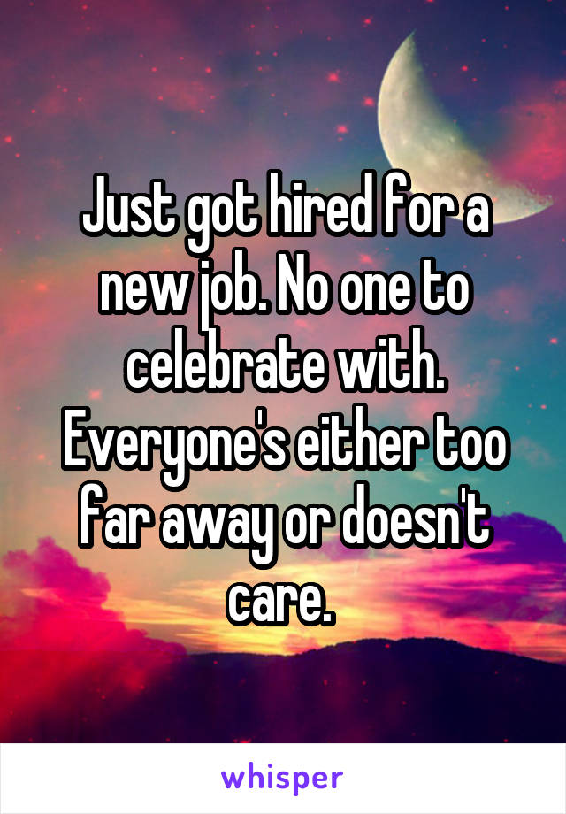 Just got hired for a new job. No one to celebrate with. Everyone's either too far away or doesn't care.