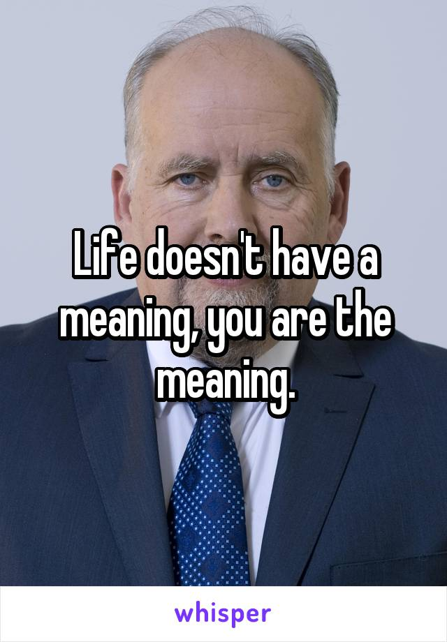 Life doesn't have a meaning, you are the meaning.