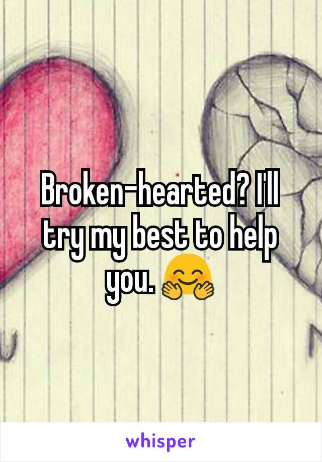 Broken-hearted? I'll try my best to help you. 🤗