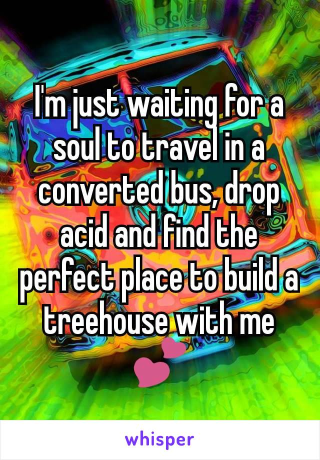 I'm just waiting for a soul to travel in a converted bus, drop acid and find the perfect place to build a treehouse with me 💕