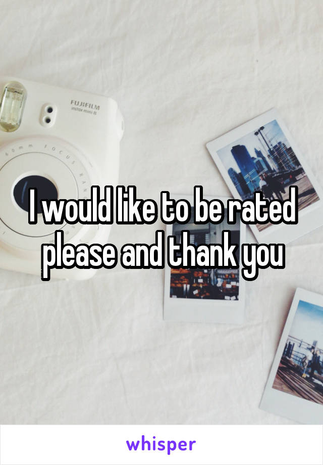 I would like to be rated please and thank you
