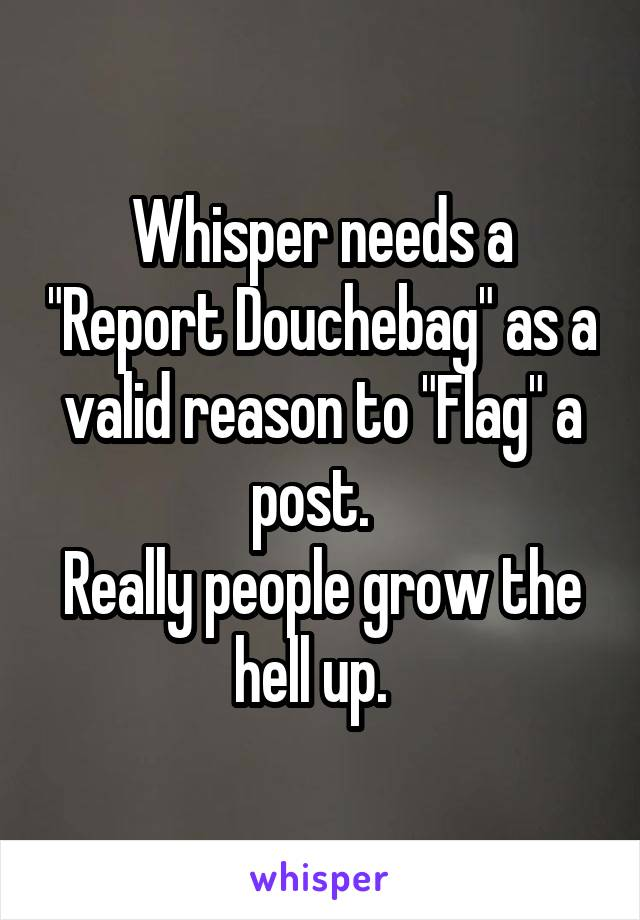 """Whisper needs a """"Report Douchebag"""" as a valid reason to """"Flag"""" a post.   Really people grow the hell up."""