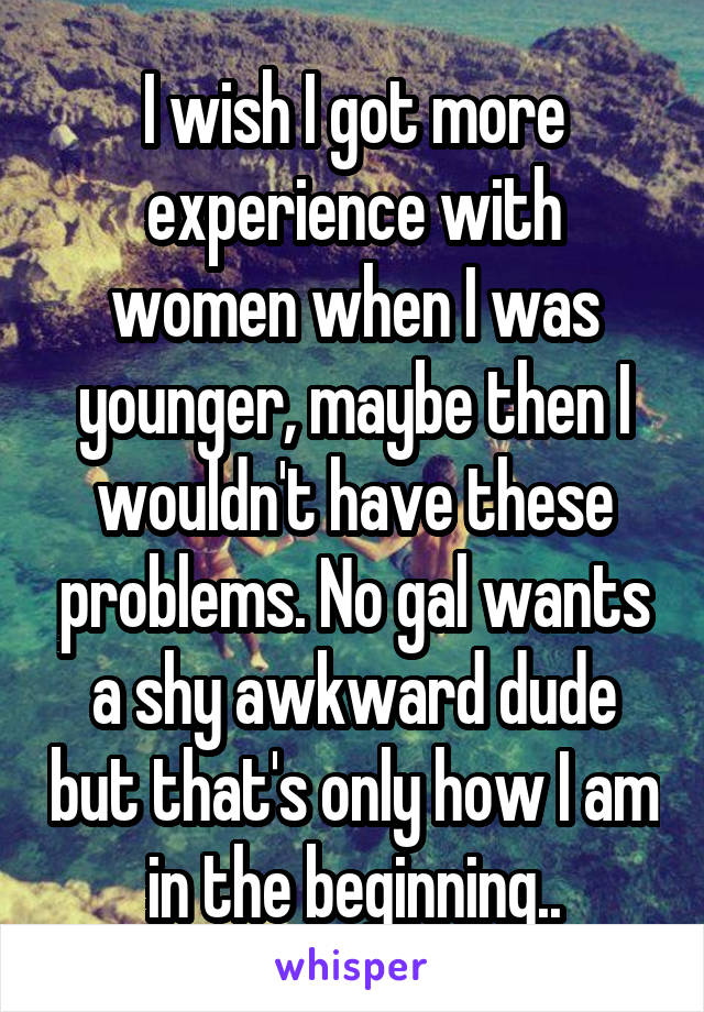 I wish I got more experience with women when I was younger, maybe then I wouldn't have these problems. No gal wants a shy awkward dude but that's only how I am in the beginning..