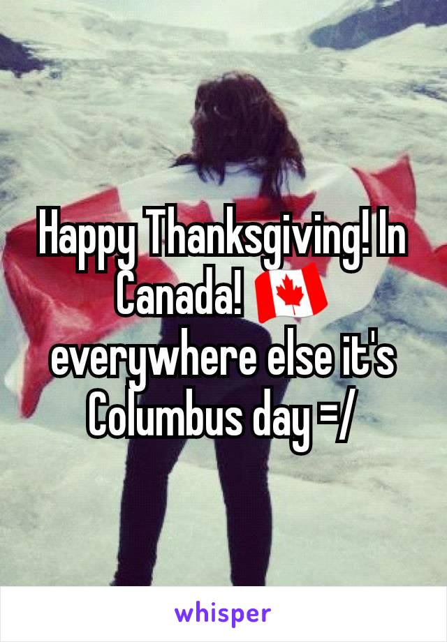 Happy Thanksgiving! In Canada! 🇨🇦 everywhere else it's Columbus day =/