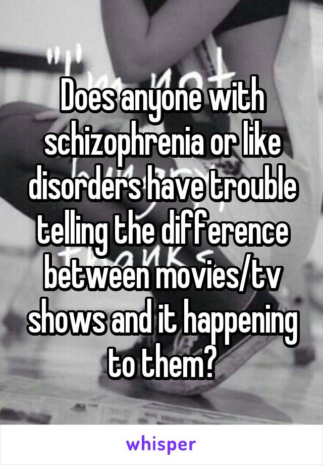 Does anyone with schizophrenia or like disorders have trouble telling the difference between movies/tv shows and it happening to them?