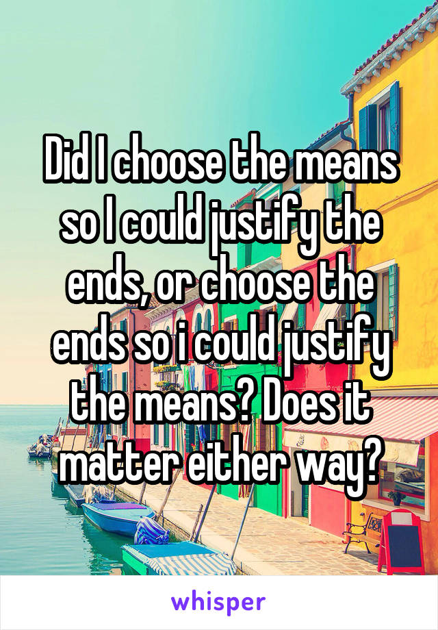 Did I choose the means so I could justify the ends, or choose the ends so i could justify the means? Does it matter either way?