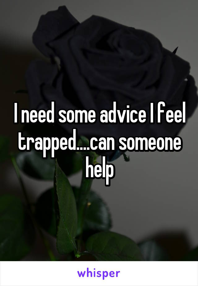I need some advice I feel trapped....can someone help