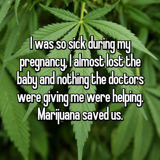 I was so sick during my pregnancy, I almost lost the baby and nothing the doctors were giving me were helping. Marijuana saved us.