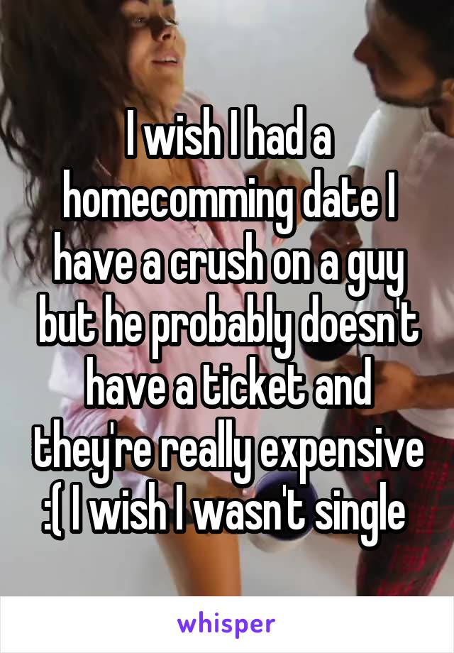 I wish I had a homecomming date I have a crush on a guy but he probably doesn't have a ticket and they're really expensive :( I wish I wasn't single