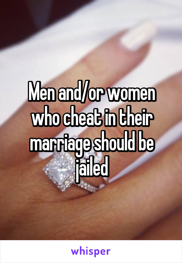 Men and/or women who cheat in their marriage should be jailed