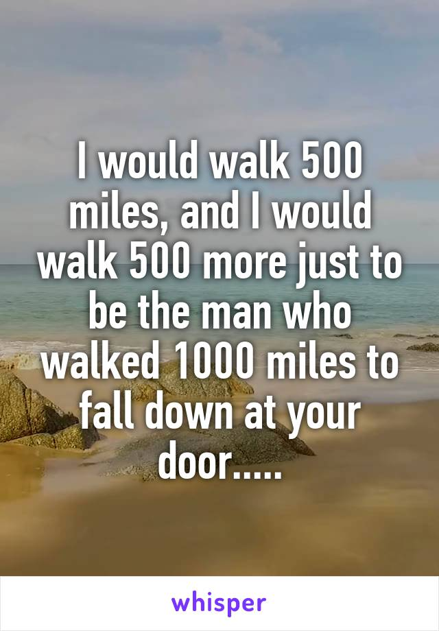 I would walk 500 miles, and I would walk 500 more just to be the man who walked 1000 miles to fall down at your door.....