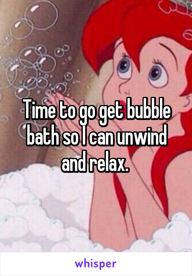 Time to go get bubble bath so I can unwind and relax.