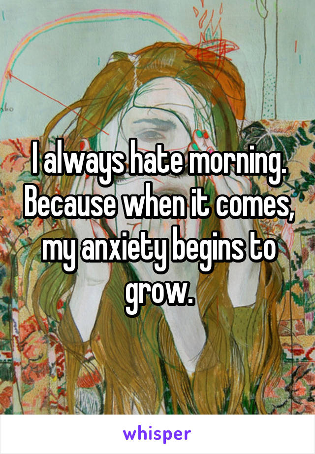 I always hate morning. Because when it comes, my anxiety begins to grow.