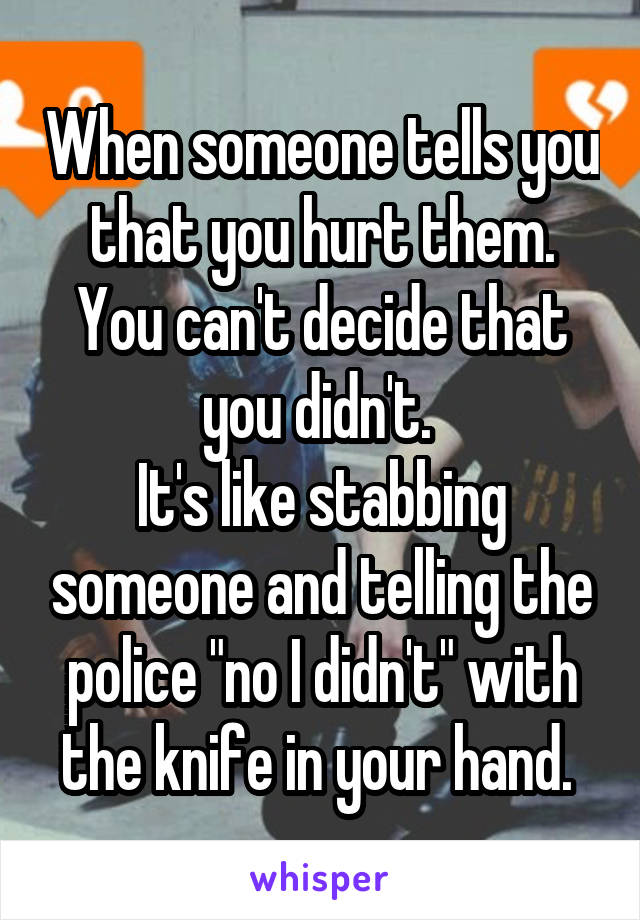 """When someone tells you that you hurt them. You can't decide that you didn't.  It's like stabbing someone and telling the police """"no I didn't"""" with the knife in your hand."""