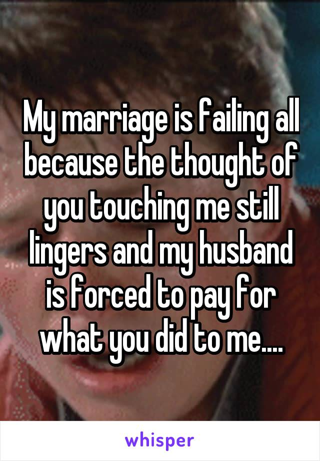 My marriage is failing all because the thought of you touching me still lingers and my husband is forced to pay for what you did to me....