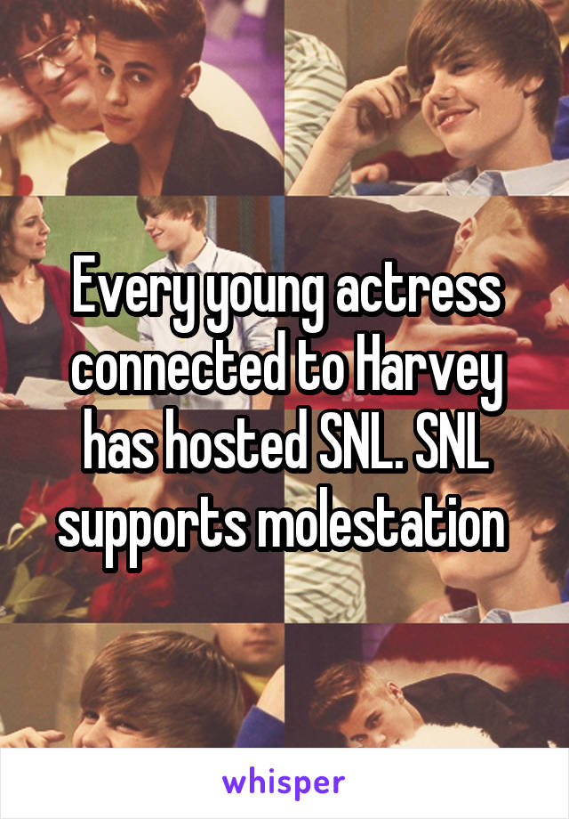 Every young actress connected to Harvey has hosted SNL. SNL supports molestation