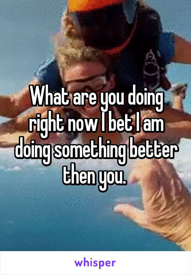 What are you doing right now I bet I am doing something better then you.