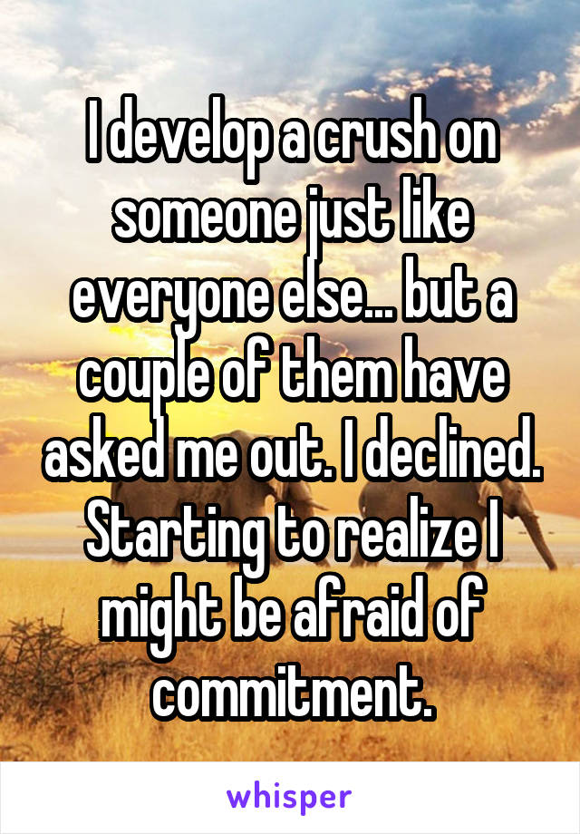 I develop a crush on someone just like everyone else... but a couple of them have asked me out. I declined. Starting to realize I might be afraid of commitment.