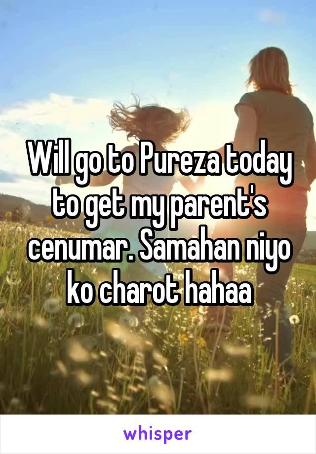 Will go to Pureza today to get my parent's cenumar. Samahan niyo ko charot hahaa