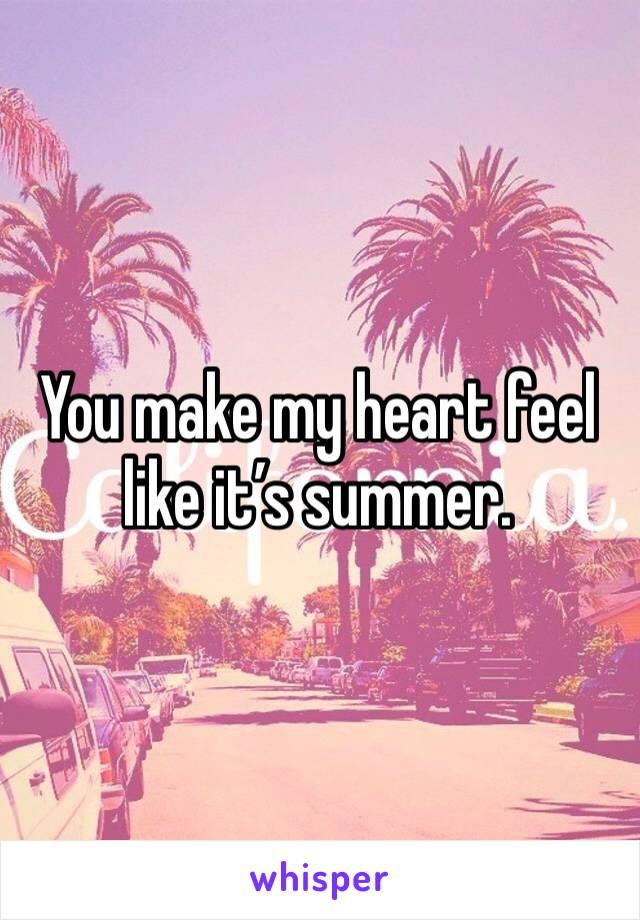 You make my heart feel like it's summer.