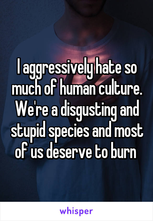 I aggressively hate so much of human culture. We're a disgusting and stupid species and most of us deserve to burn