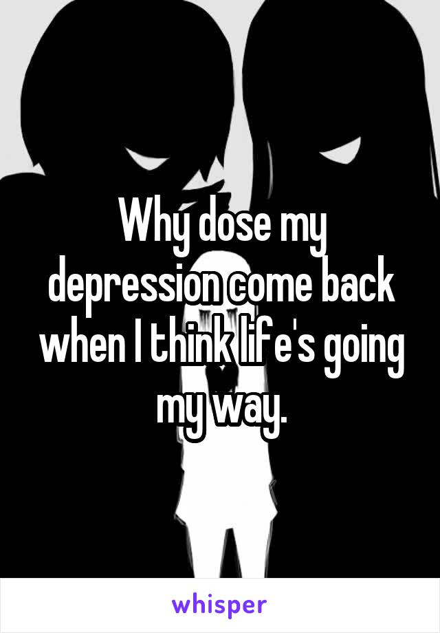 Why dose my depression come back when I think life's going my way.