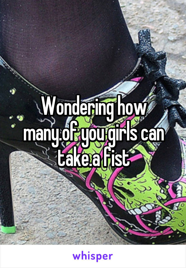 Wondering how many.of you girls can take.a fist