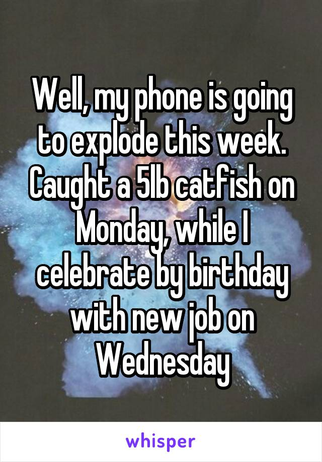 Well, my phone is going to explode this week. Caught a 5lb catfish on Monday, while I celebrate by birthday with new job on Wednesday