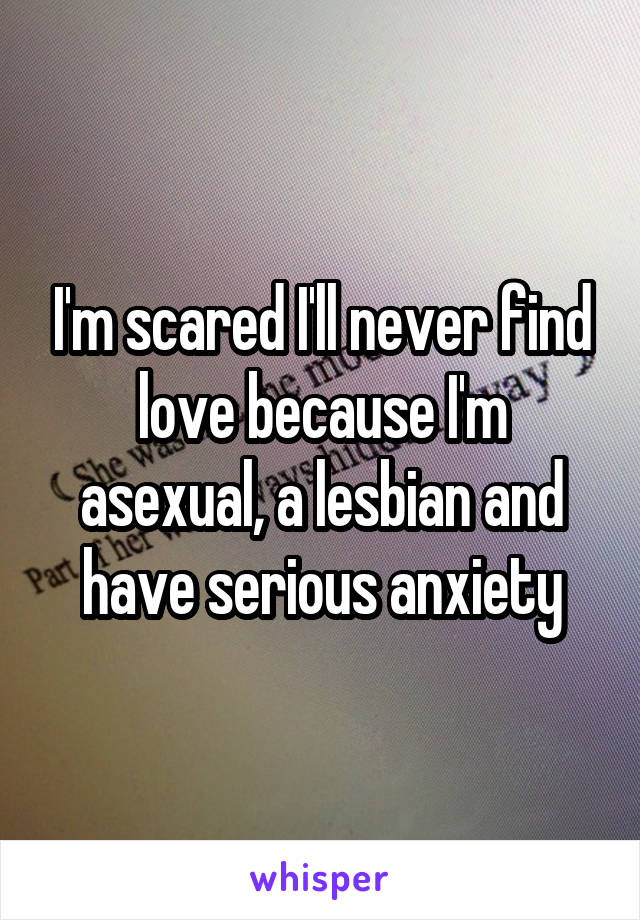 I'm scared I'll never find love because I'm asexual, a lesbian and have serious anxiety