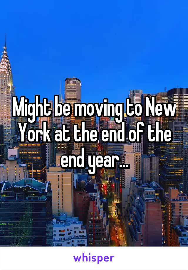 Might be moving to New York at the end of the end year...