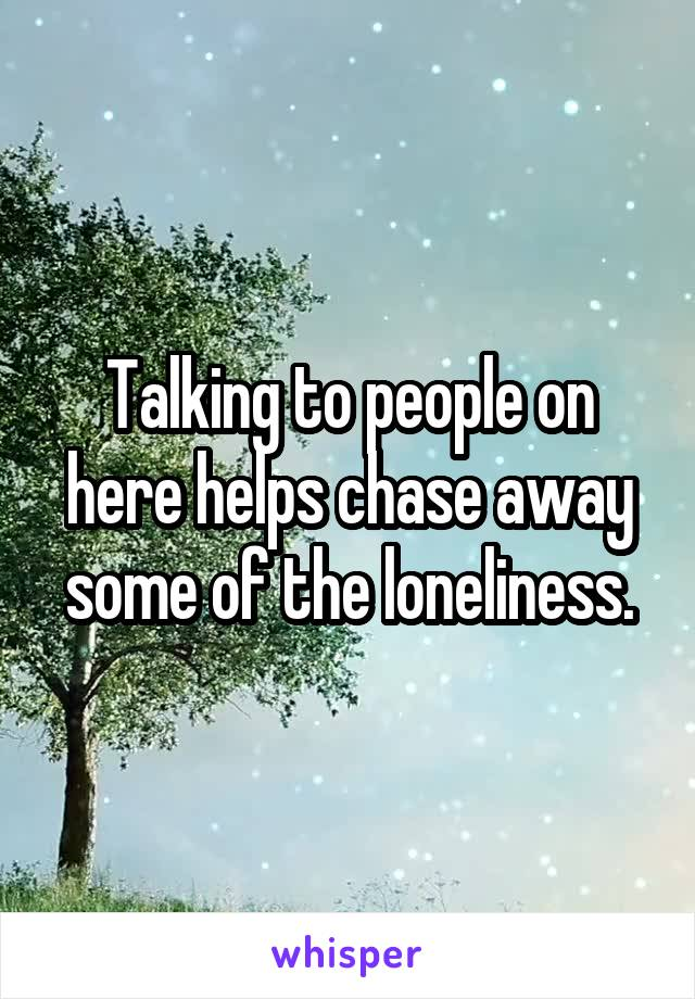 Talking to people on here helps chase away some of the loneliness.