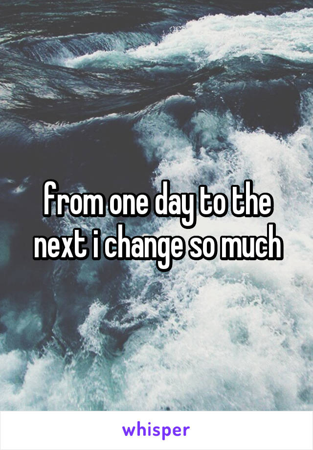 from one day to the next i change so much