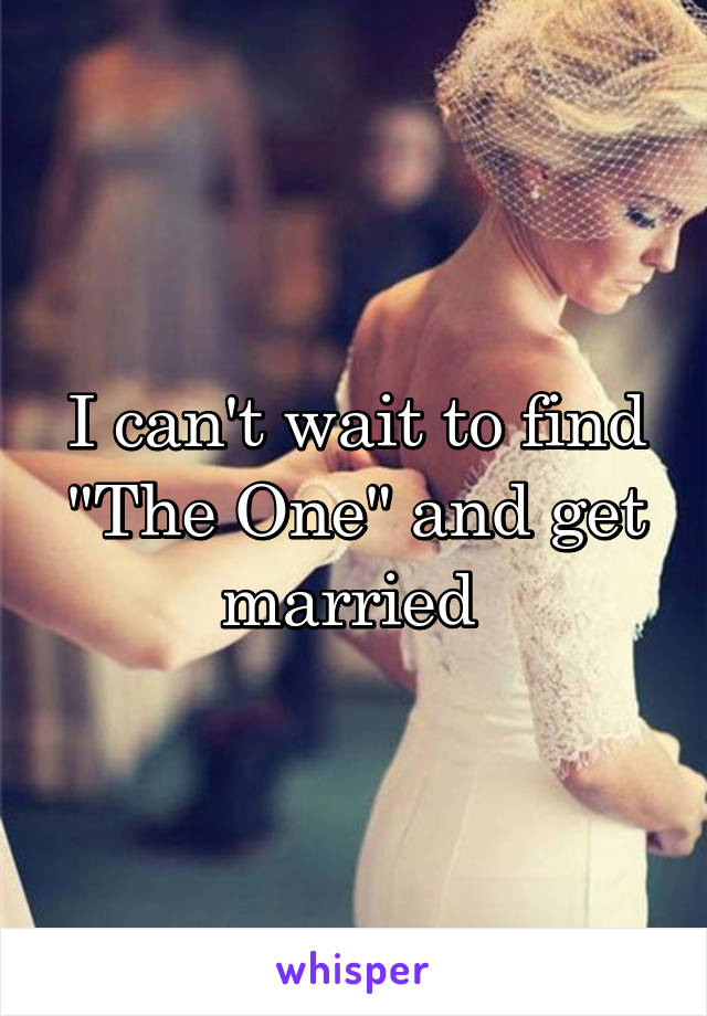"""I can't wait to find """"The One"""" and get married"""