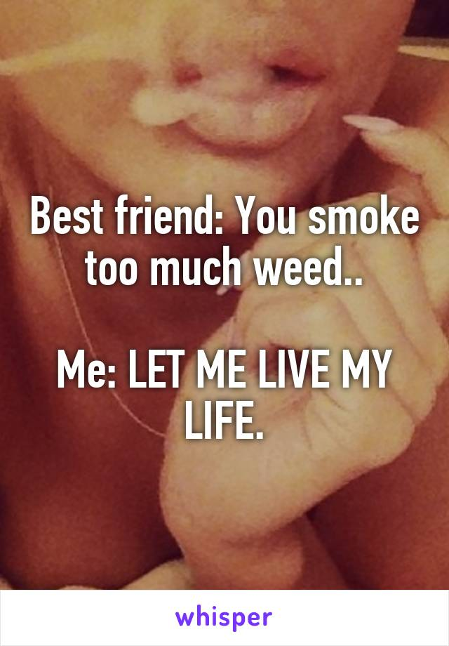 Best friend: You smoke too much weed..  Me: LET ME LIVE MY LIFE.