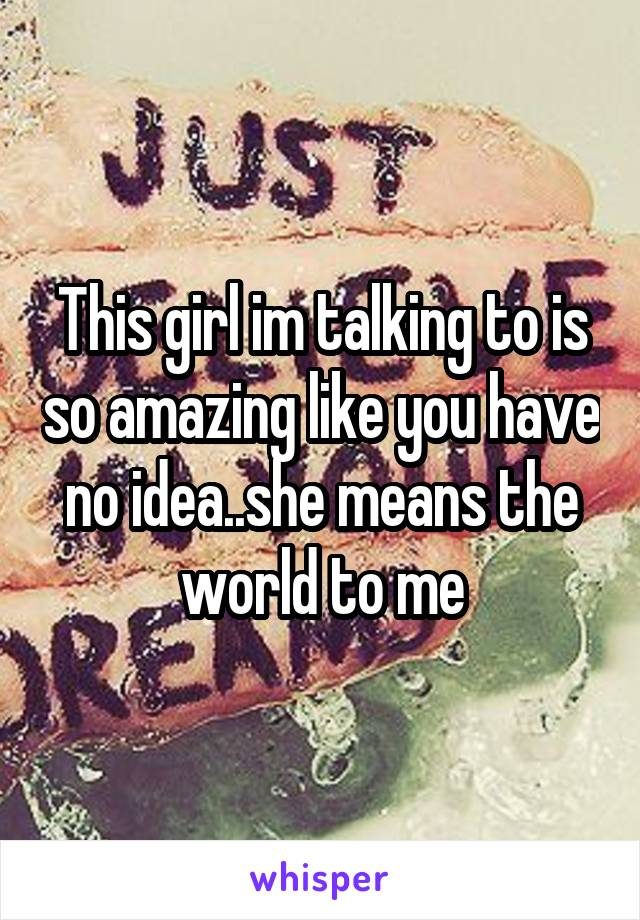 This girl im talking to is so amazing like you have no idea..she means the world to me